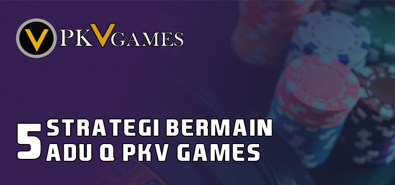 5 Strategi Bermain Adu Q PKV Games